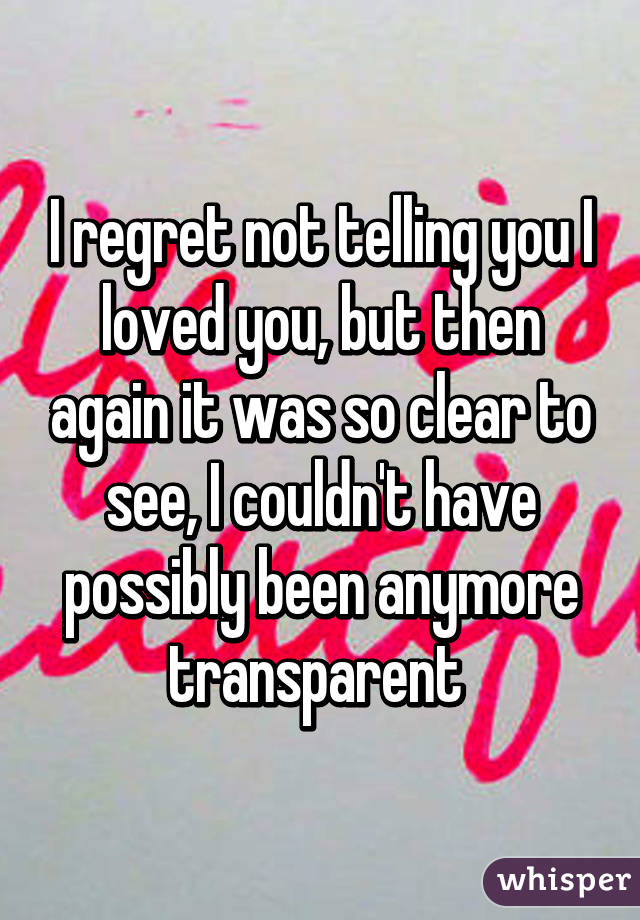 I regret not telling you I loved you, but then again it was so clear to see, I couldn't have possibly been anymore transparent