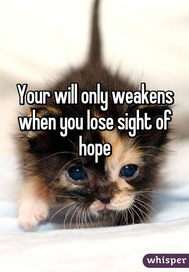Your will only weakens when you lose sight of hope