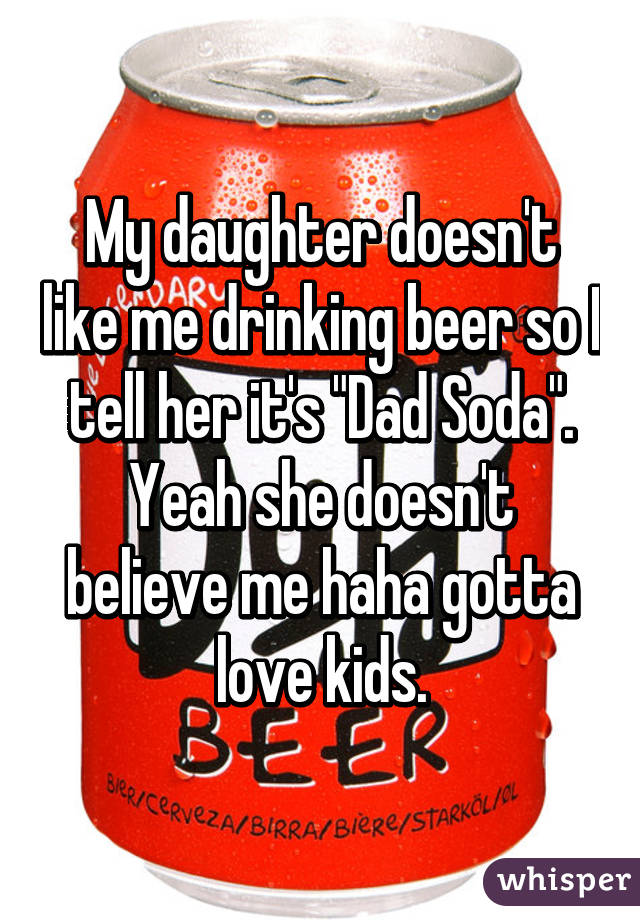 """My daughter doesn't like me drinking beer so I tell her it's """"Dad Soda"""". Yeah she doesn't believe me haha gotta love kids."""