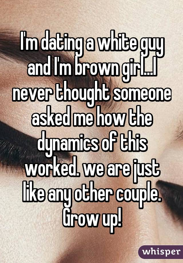 I'm dating a white guy and I'm brown girl...I never thought someone asked me how the dynamics of this worked. we are just like any other couple. Grow up!
