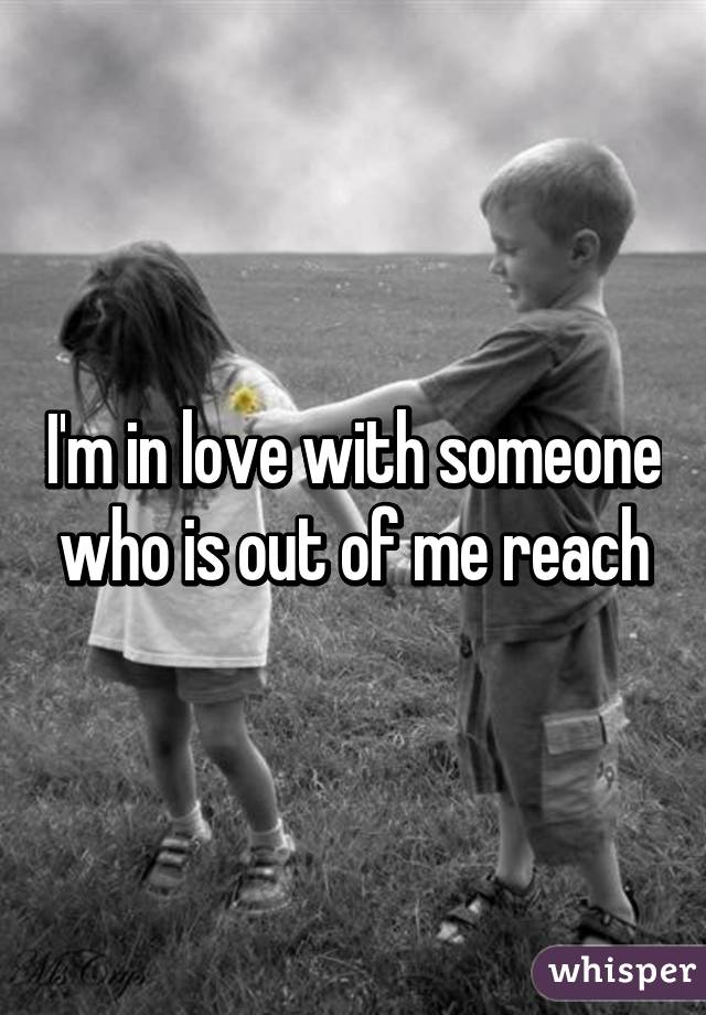 I'm in love with someone who is out of me reach