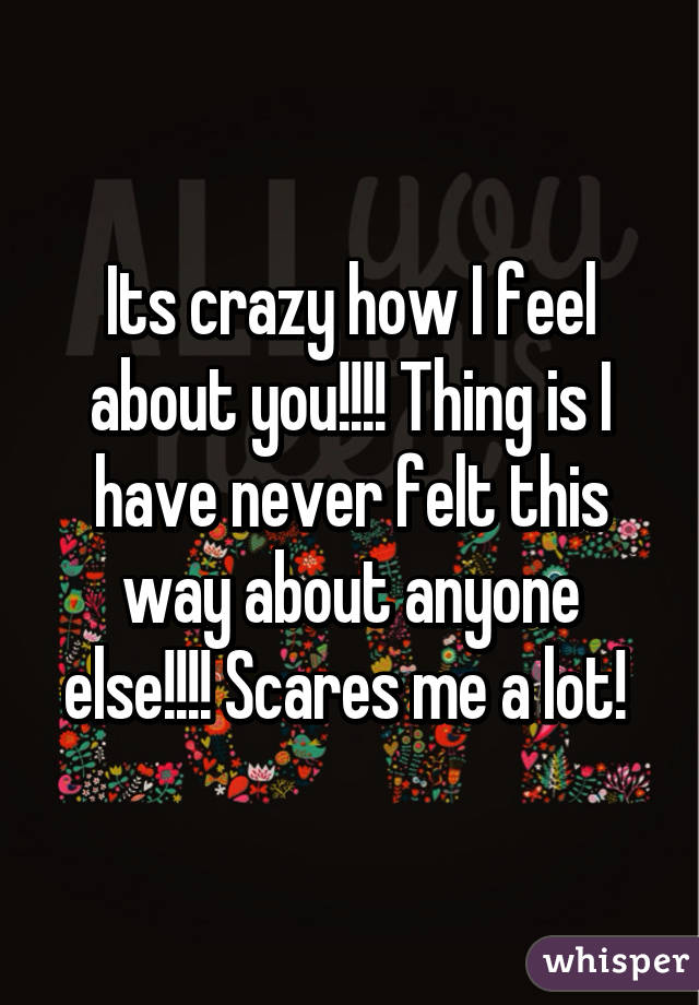 Its crazy how I feel about you!!!! Thing is I have never felt this way about anyone else!!!! Scares me a lot!