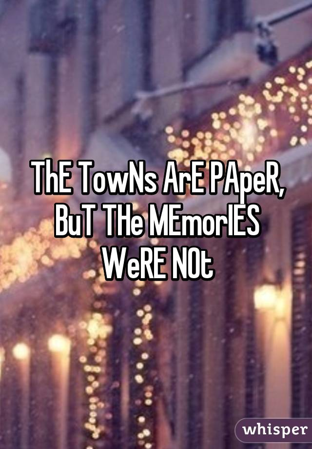 ThE TowNs ArE PApeR, BuT THe MEmorIES WeRE NOt