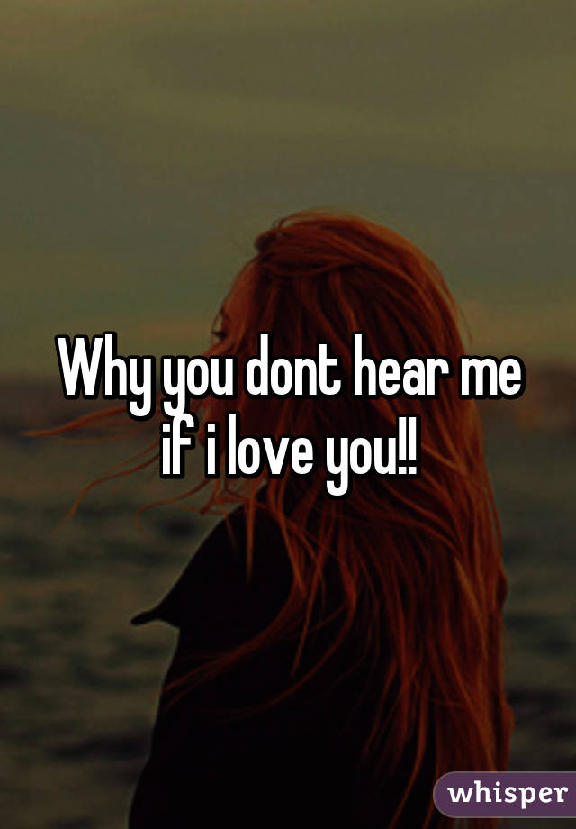 Why you dont hear me if i love you!!