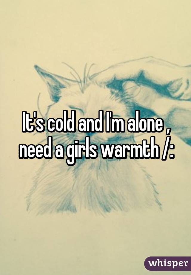 It's cold and I'm alone , need a girls warmth /: