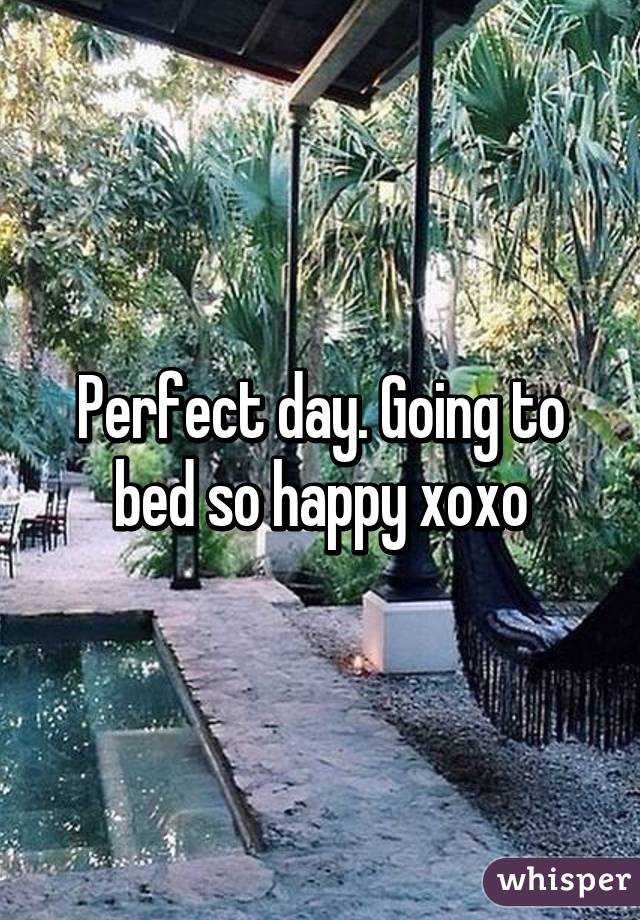 Perfect day. Going to bed so happy xoxo