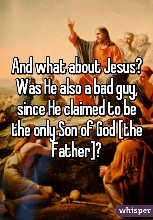 And what about Jesus? Was He also a bad guy, since He claimed to be the only Son of God [the Father]?