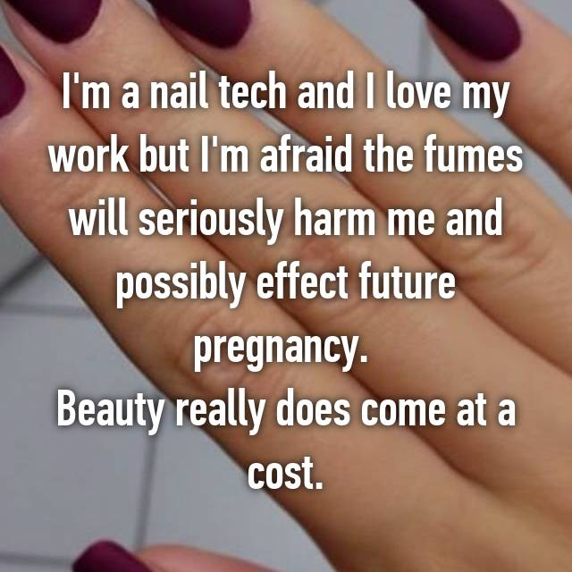 I'm a nail tech and I love my work but I'm afraid the fumes will seriously harm me and possibly effect future pregnancy.  Beauty really does come at a cost.