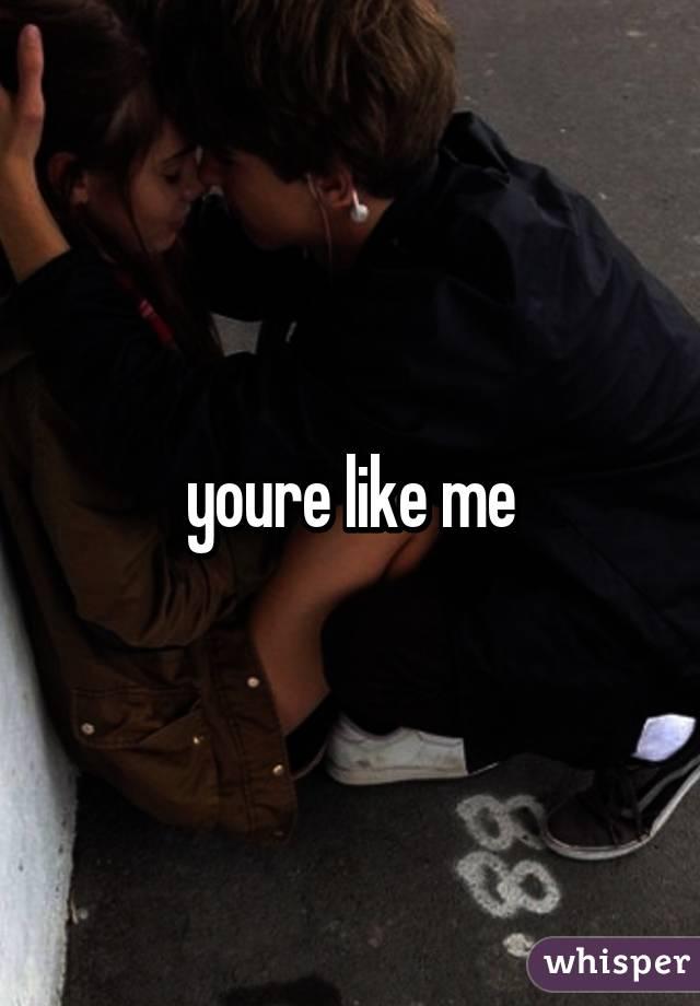 youre like me