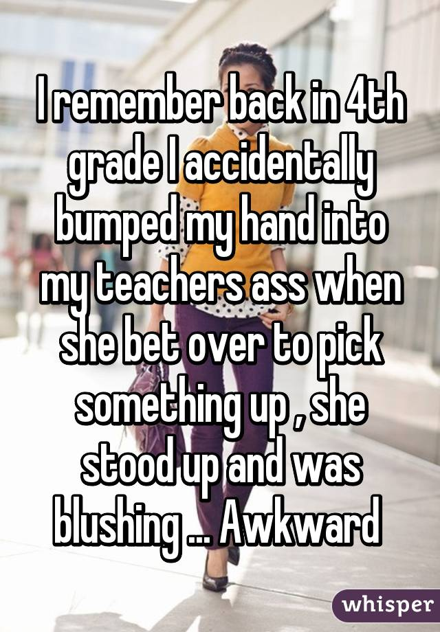 I remember back in 4th grade I accidentally bumped my hand into my teachers  ass when ...