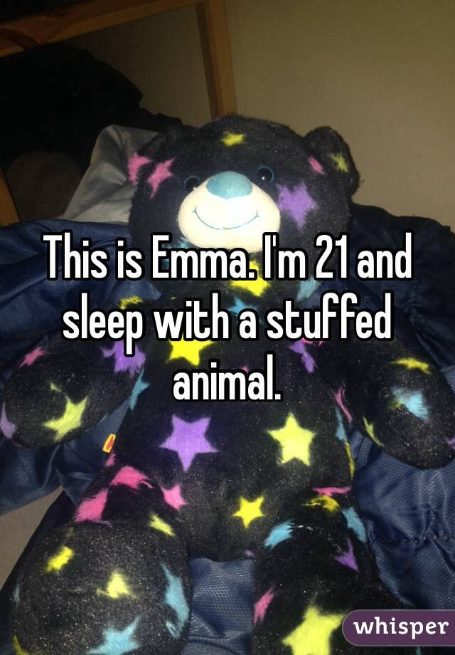 This is Emma. I'm 21 and sleep with a stuffed animal.