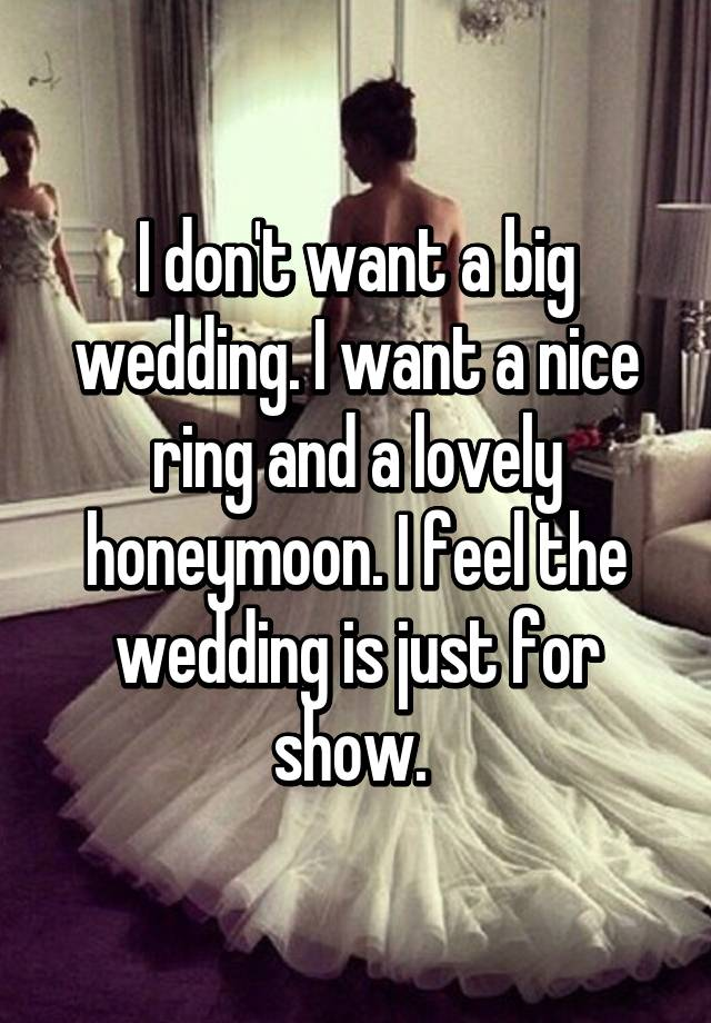 I don't want a big wedding. I want a nice ring and a lovely