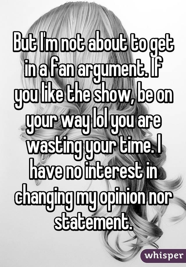 But I'm not about to get in a fan argument  If you like the show,