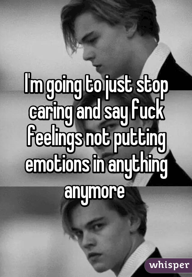 Im Going To Just Stop Caring And Say Fuck Feelings Not Putting
