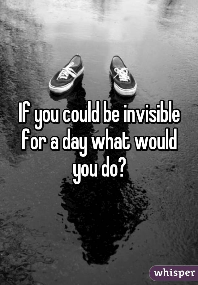 if i was invisible for a day