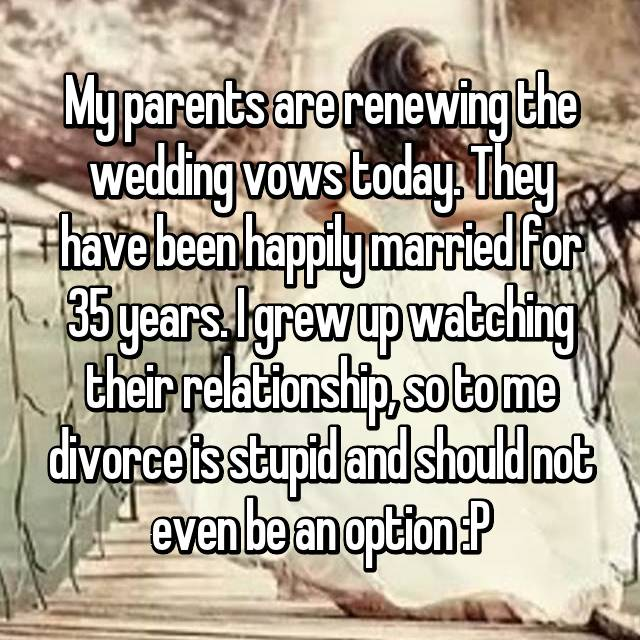 My parents are renewing the wedding vows today. They have been happily married for 35 years. I grew up watching their relationship, so to me divorce is stupid and should not even be an option :P