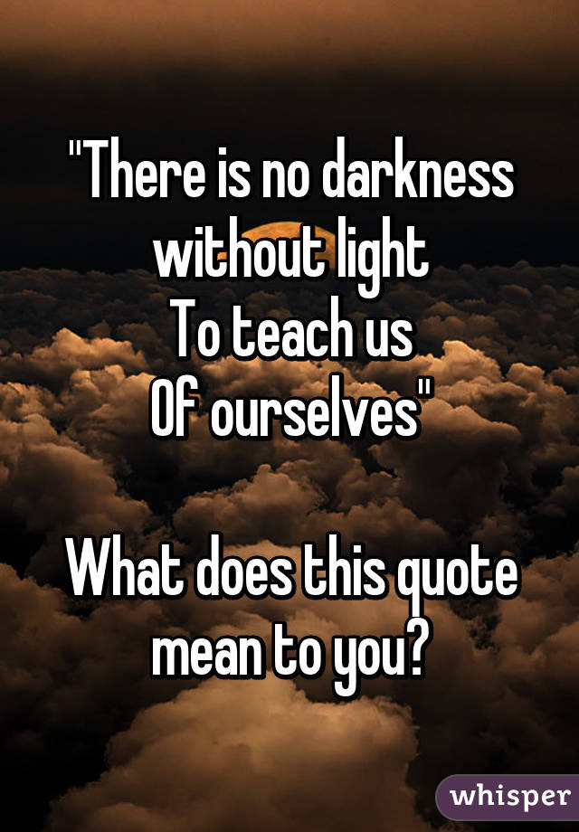There Is No Darkness Without Light To Teach Us Of Ourselves What Beauteous What Does This Quote Mean