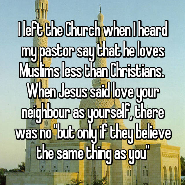 """I left the Church when I heard my pastor say that he loves Muslims less than Christians.  When Jesus said love your neighbour as yourself, there was no """"but only if they believe the same thing as you"""""""
