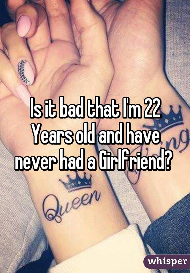 I am 22 and never had a girlfriend