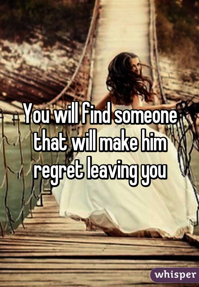 regret someone? leaving you Do