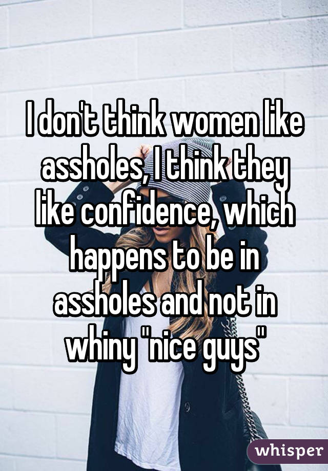 I don't think women like assholes, I think they like confidence, which  happens to be ...