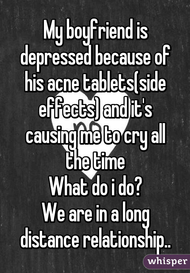 my boyfriend is depressed because of his acne tablets(side effects