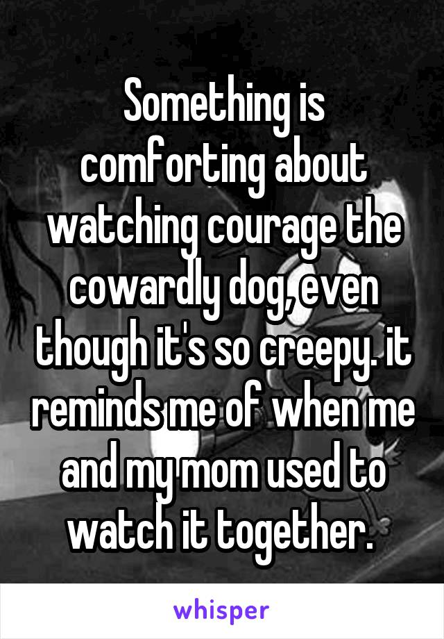 Something is comforting about watching courage the cowardly dog, even though it's so creepy. it reminds me of when me and my mom used to watch it together.