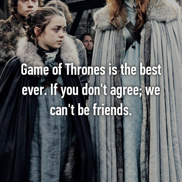 Game of Thrones is the best ever. If you don't agree; we can't be friends.