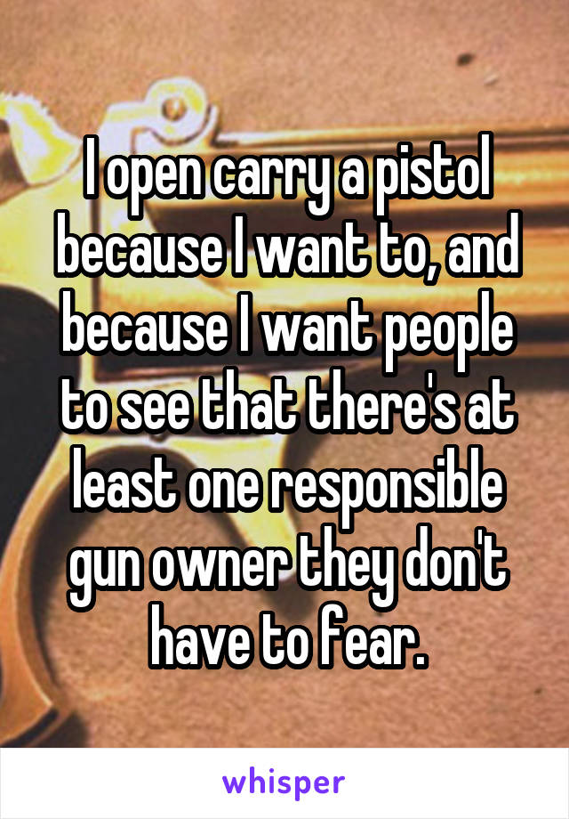 I open carry a pistol because I want to, and because I want people to see that there's at least one responsible gun owner they don't have to fear.