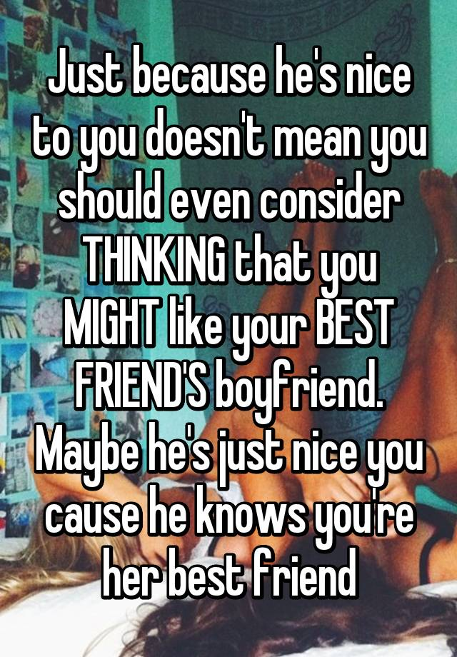 Just Because Hes Nice To You Doesnt Mean Should Even Consider THINKING That MIGHT Like Your BEST FRIENDS Boyfriend Maybe