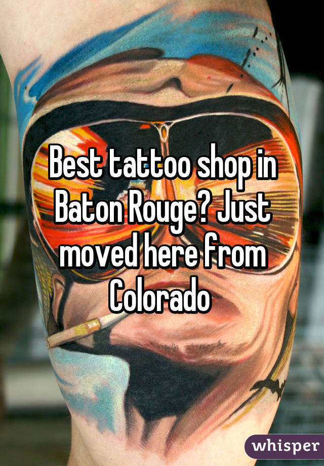 Best tattoo shop in Baton Rouge? Just moved here from Colorado
