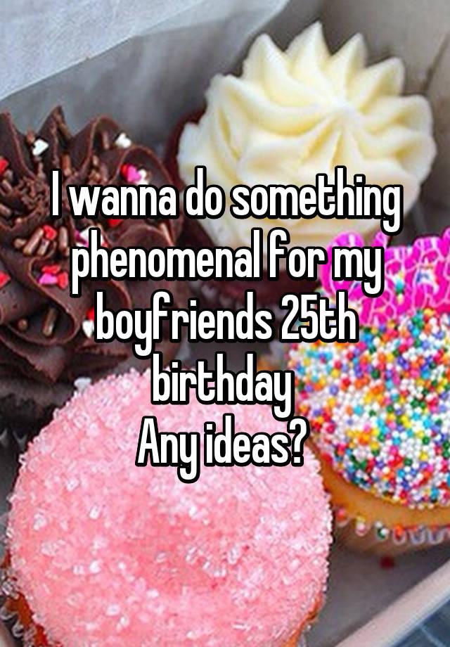 I Wanna Do Something Phenomenal For My Boyfriends 25th Birthday Any Ideas