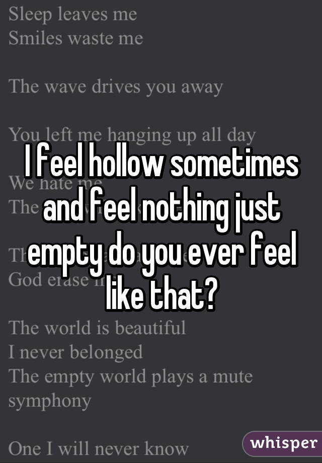 Feel hollow sometimes and feel nothing just empty do you ever feel i feel hollow sometimes and feel nothing just empty do you ever feel like that thecheapjerseys Choice Image