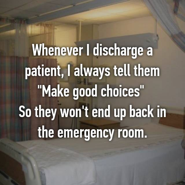 "Whenever I discharge a patient, I always tell them ""Make good choices""  So they won't end up back in the emergency room."