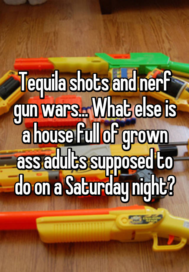 Tequila shots and nerf gun wars... What else is a house full of grown ass  adults supposed to do on a Saturday night?