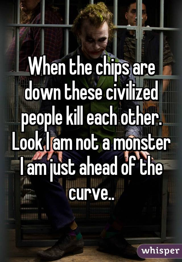 when the chips are down these civilized people kill each other look