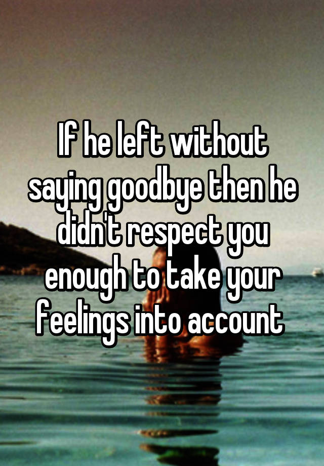 Goodbye left why he without saying Leaving without