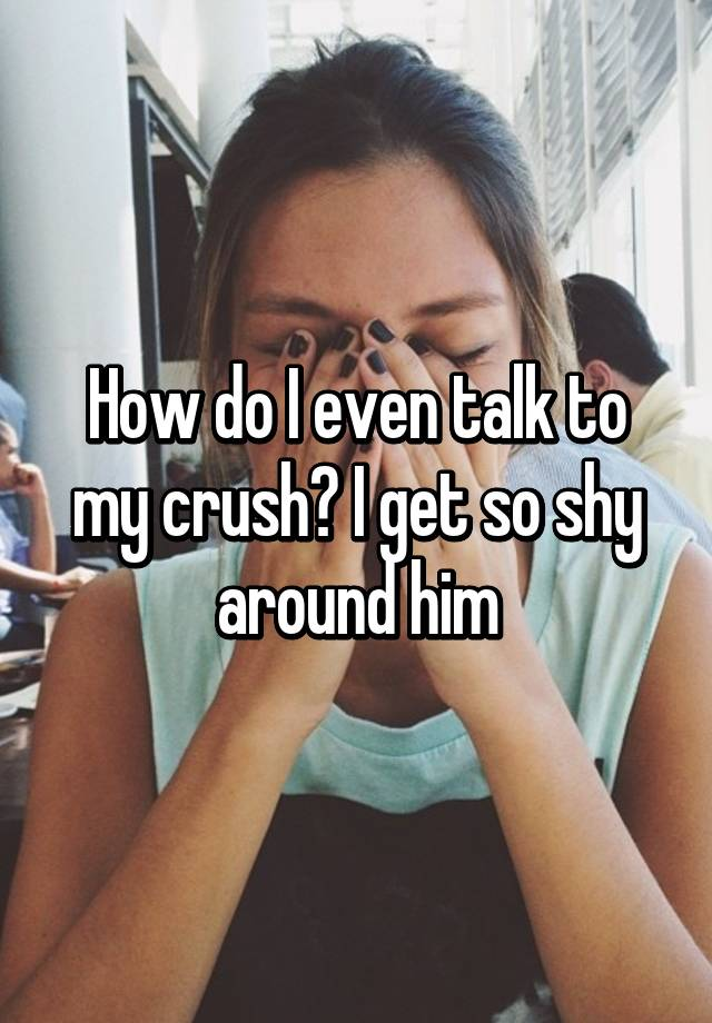 Why do i get shy around my crush