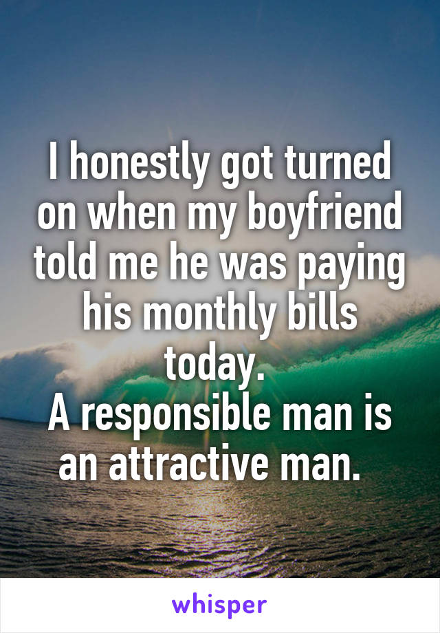 I honestly got turned on when my boyfriend told me he was paying his monthly bills today.  A responsible man is an attractive man.