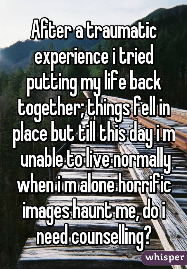 After a traumatic experience i tried putting my life back