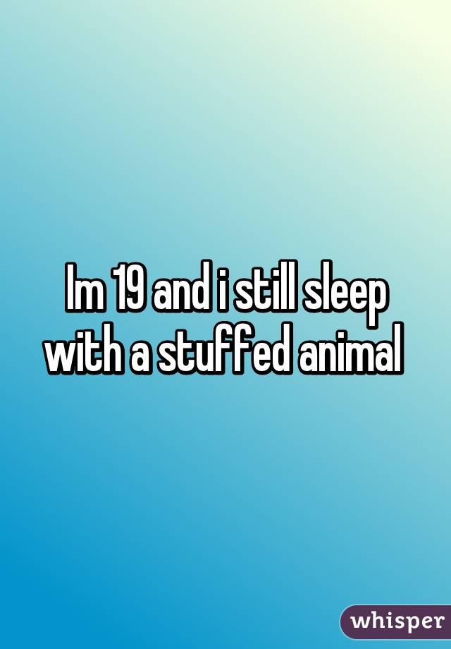 Im 19 and i still sleep with a stuffed animal