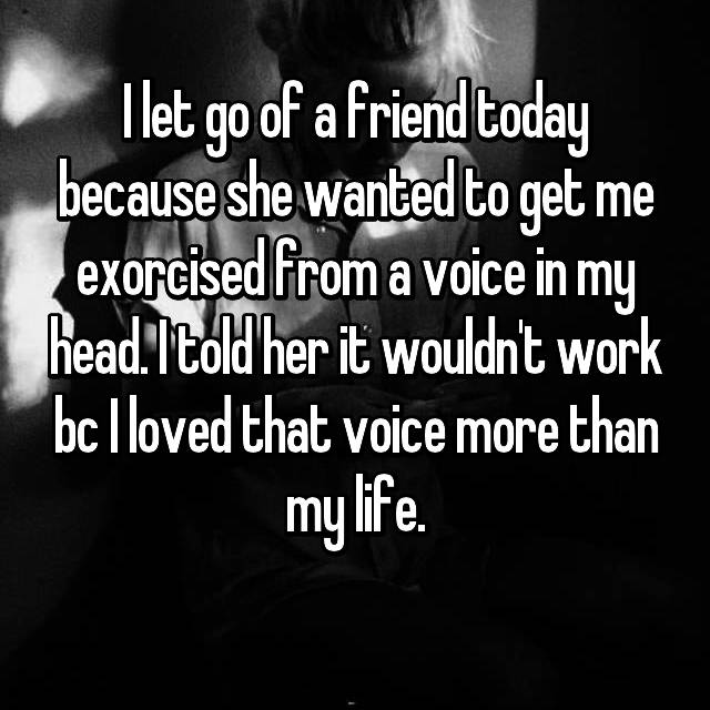 I let go of a friend today because she wanted to get me exorcised from a voice in my head. I told her it wouldn't work bc I loved that voice more than my life.
