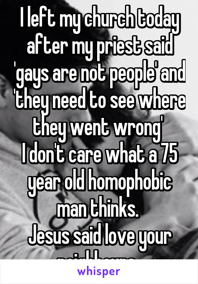 I left my church today after my priest said 'gays are not people' and 'they need to see where they went wrong'  I don't care what a 75 year old homophobic man thinks.  Jesus said love your neighbours.