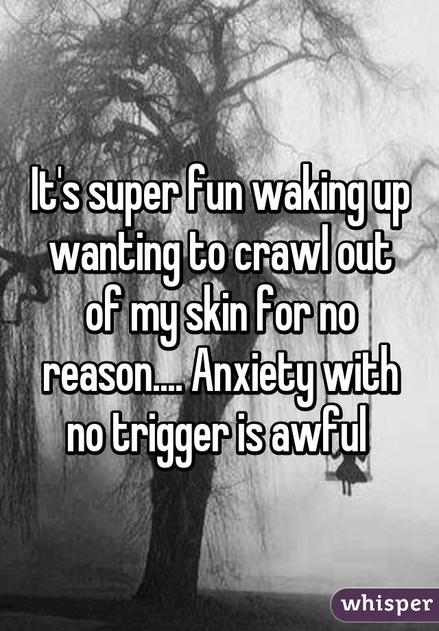 It's super fun waking up wanting to crawl out of my skin for no