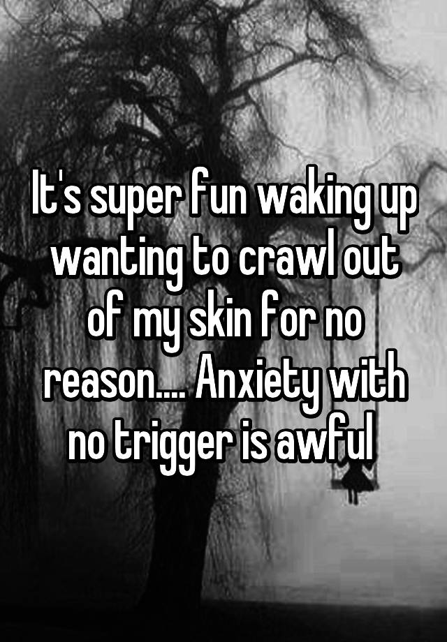 It's super fun waking up wanting to crawl out of my skin for no reason