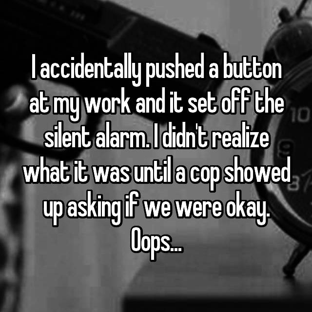 I accidentally pushed a button at my work and it set off the silent alarm. I didn't realize what it was until a cop showed up asking if we were okay. Oops...