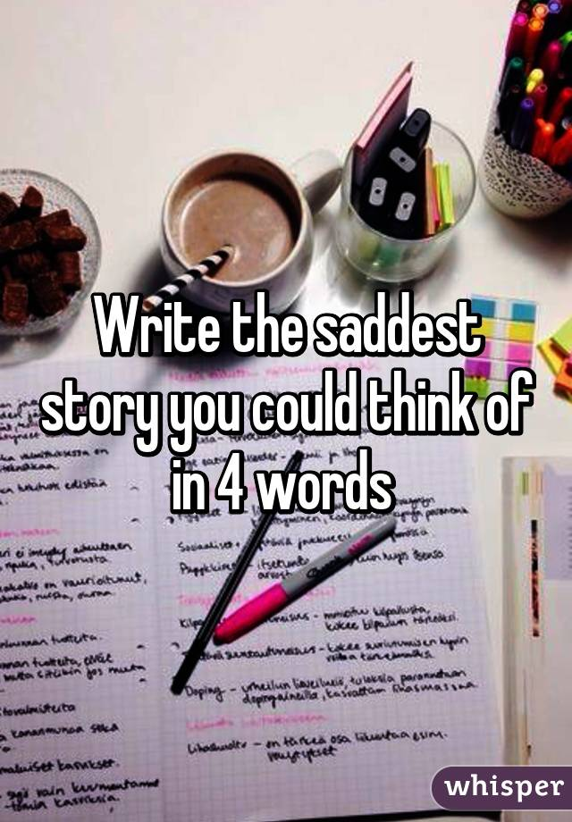 Write the saddest story you could think of in 4 words