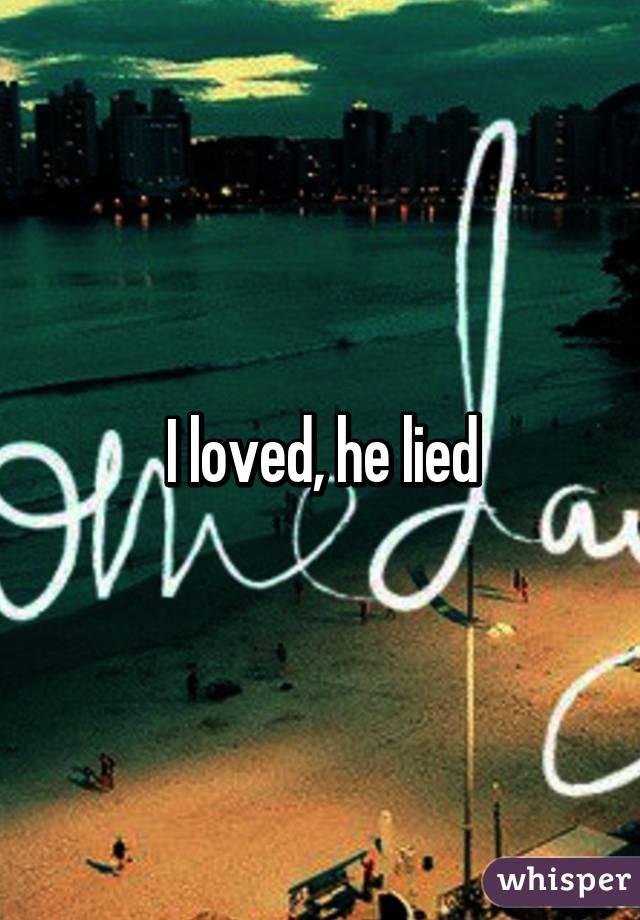 I loved, he lied