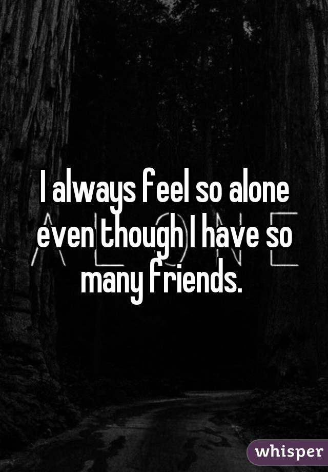 Why do i feel so alone when i have friends
