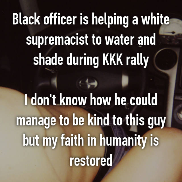 Black officer is helping a white supremacist to water and shade during KKK rally  I don't know how he could manage to be kind to this guy but my faith in humanity is restored